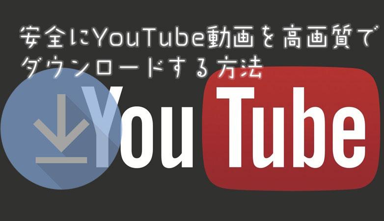 安全にYouTube動画を高画質でダウンロードする方法